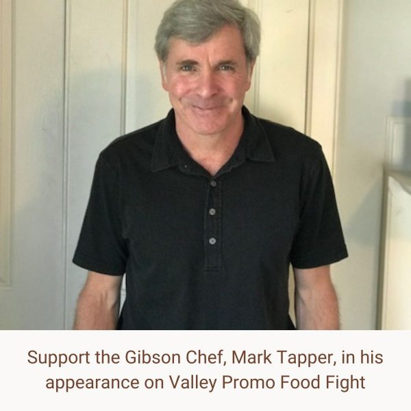 Support the Gibson Chef, Mark Tapper, in his appearance on Valley Promo Food Fight